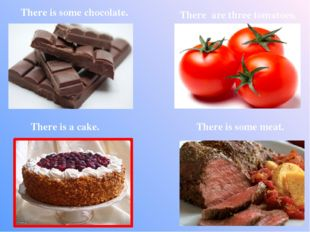 There is some chocolate. There are three tomatoes. There is some meat. There