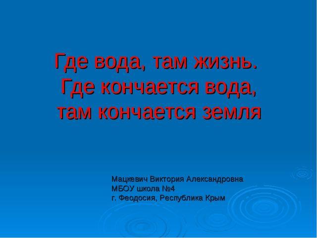 Где вода, там жизнь. Где кончается вода, там кончается земля Мацкевич Виктори...