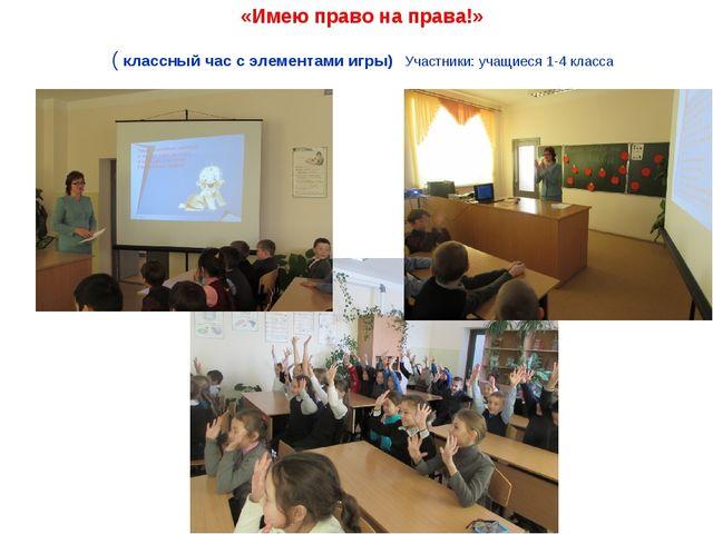 «Имею право на права!» ( классный час с элементами игры) Участники: учащиеся...