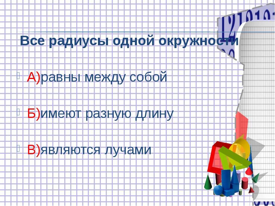 Все радиусы одной окружности А)равны между собой Б)имеют разную длину В)явля...
