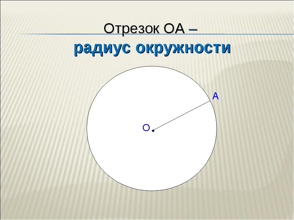 Отрезок ОА – радиус окружности А О