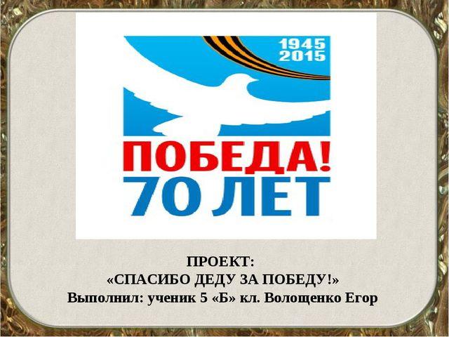 ПРОЕКТ: «СПАСИБО ДЕДУ ЗА ПОБЕДУ!» Выполнил: ученик 5 «Б» кл. Волощенко Егор