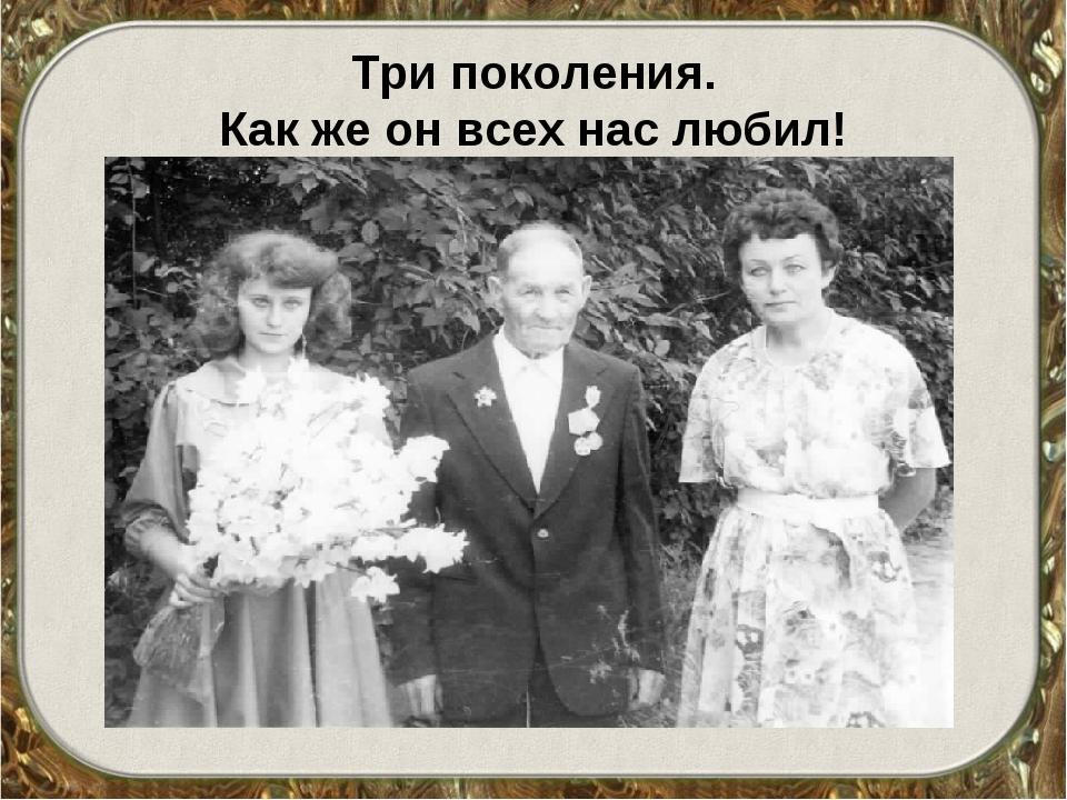 Три поколения. Как же он всех нас любил!