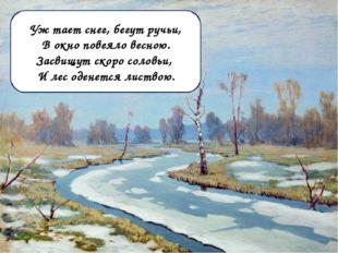 Уж тает снег, бегут ручьи, В окно повеяло весною. Засвищут скоро соловьи, И