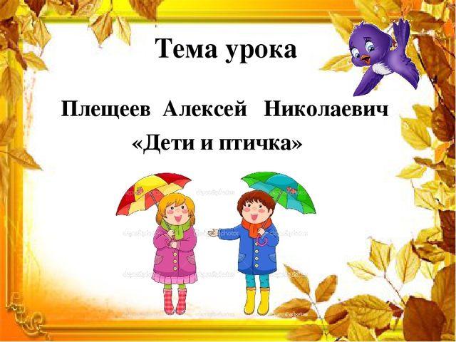 Тема урока Плещеев Алексей Николаевич «Дети и птичка»