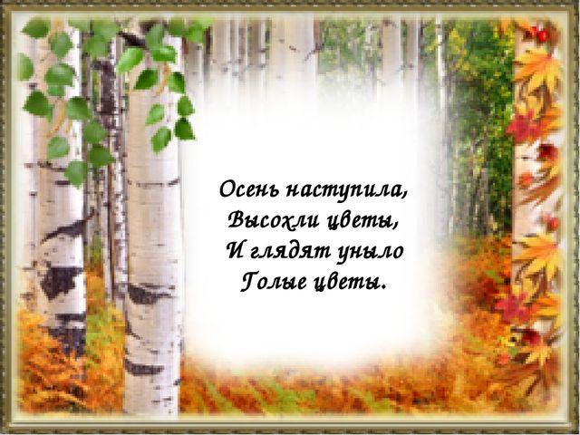 Осень наступила, Высохли цветы, И глядят уныло Голые цветы.