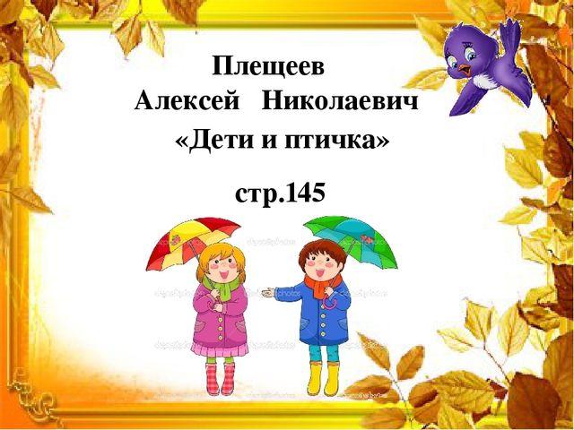 Плещеев Алексей Николаевич «Дети и птичка» стр.145