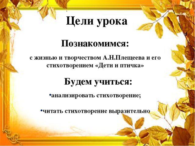 Цели урока Познакомимся: Будем учиться: с жизнью и творчеством А.Н.Плещеева и...