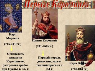 Карл Мартелл (715-741 гг.) Пипин Короткий (741-768 гг.) Карл Великий (768-814