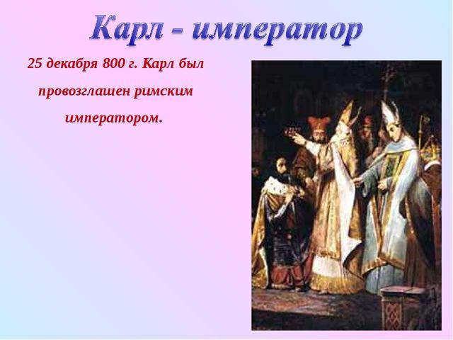 25 декабря 800 г. Карл был провозглашен римским императором.