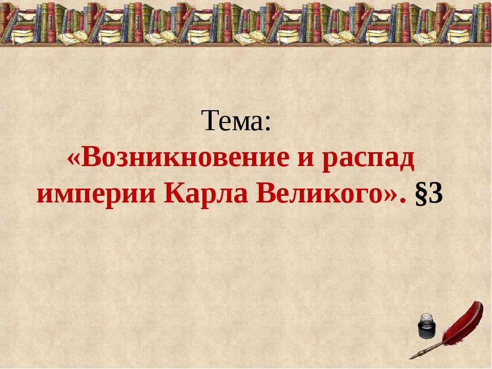 Тема: «Возникновение и распад империи Карла Великого». §3