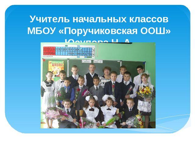 Учитель начальных классов МБОУ «Поручиковская ООШ» Юсупова Н. А.