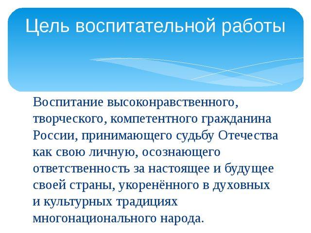 Воспитание высоконравственного, творческого, компетентного гражданина России,...