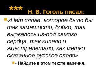 *** Н. В. Гоголь писал: «Нет слова, которое было бы так замашисто, бойко, та
