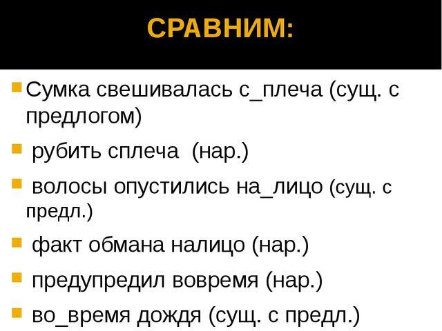 СРАВНИМ: Сумка свешивалась с_плеча (сущ. с предлогом) рубить сплеча (нар.) во...