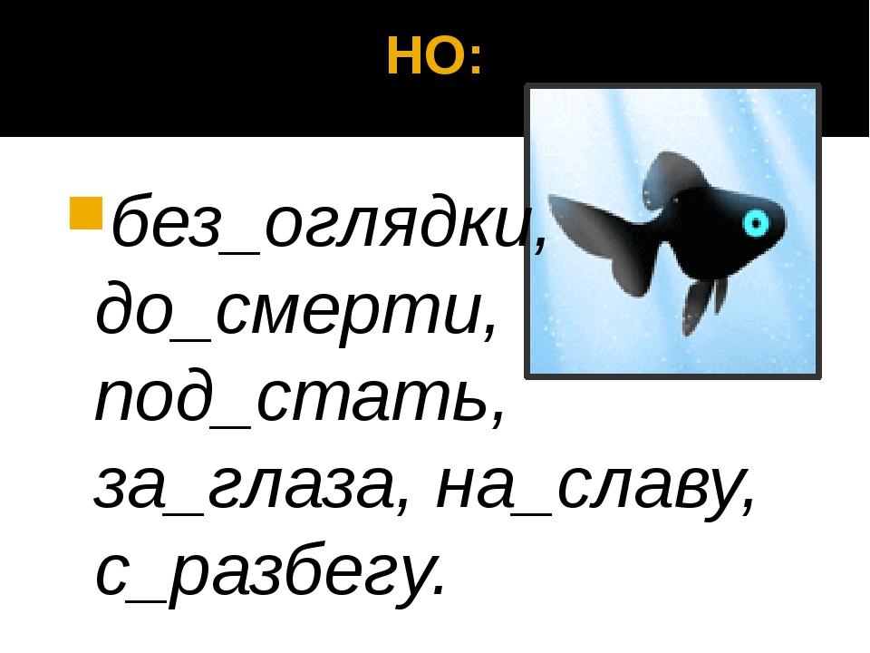 НО: без_оглядки, до_смерти, под_стать, за_глаза, на_славу, с_разбегу.
