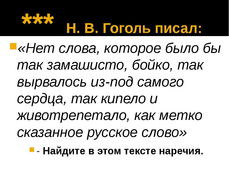 *** Н. В. Гоголь писал: «Нет слова, которое было бы так замашисто, бойко, та...