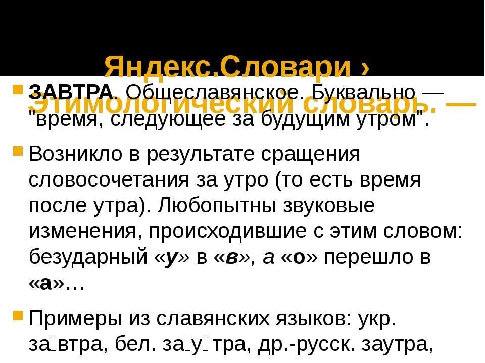Яндекс.Словари › Этимологический словарь. — 2004 ЗАВТРА. Общеславянское. Бук...