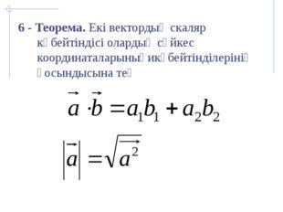 6 - Теорема. Екі вектордың скаляр көбейтіндісі олардың сәйкес координаталары