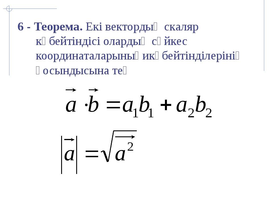 6 - Теорема. Екі вектордың скаляр көбейтіндісі олардың сәйкес координаталары...