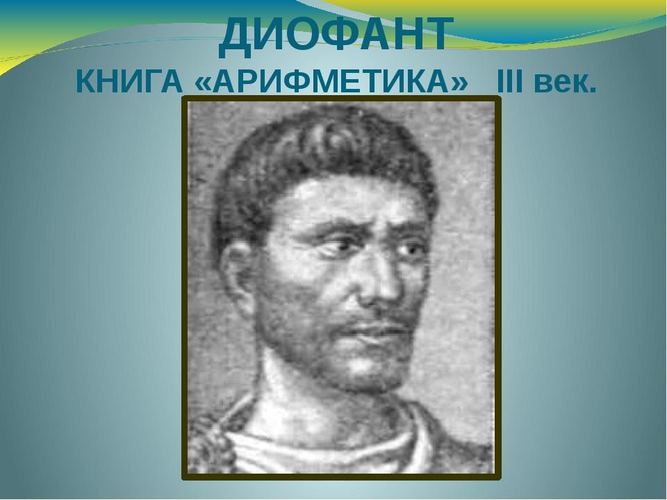 ДИОФАНТ КНИГА «АРИФМЕТИКА» III век.