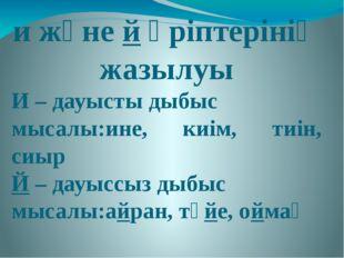 и және й әріптерінің жазылуы И – дауысты дыбыс мысалы:ине, киім, тиін, сиыр Й