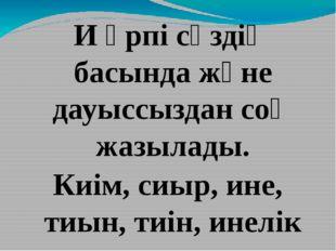 И әрпі сөздің басында және дауыссыздан соң жазылады. Киім, сиыр, ине, тиын,