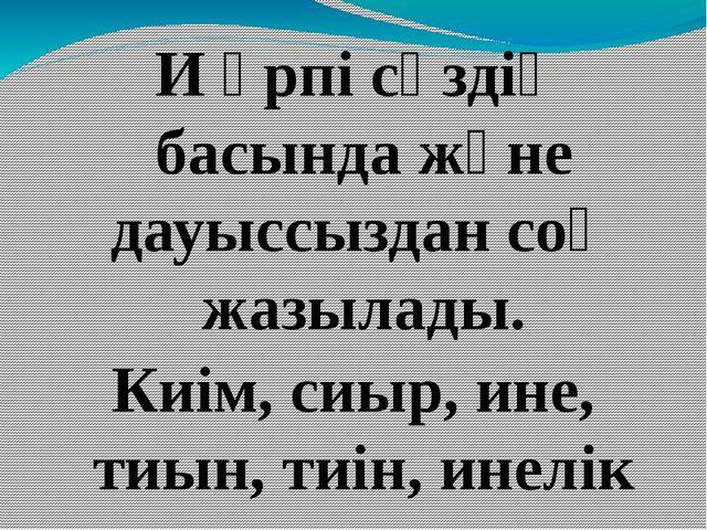 И әрпі сөздің басында және дауыссыздан соң жазылады. Киім, сиыр, ине, тиын,...