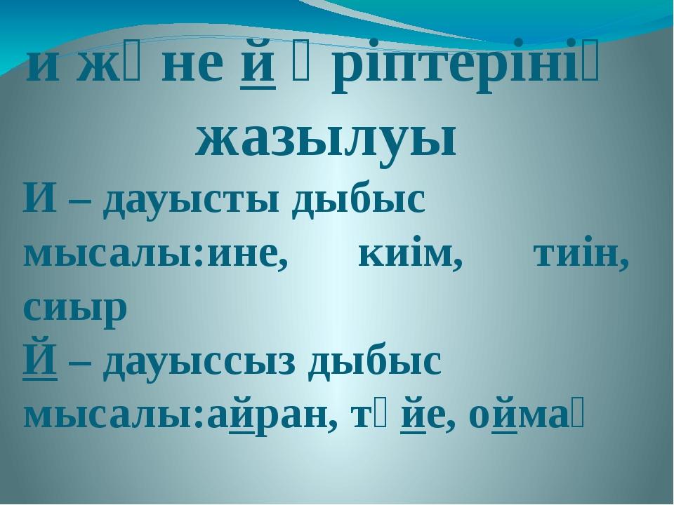 и және й әріптерінің жазылуы И – дауысты дыбыс мысалы:ине, киім, тиін, сиыр Й...
