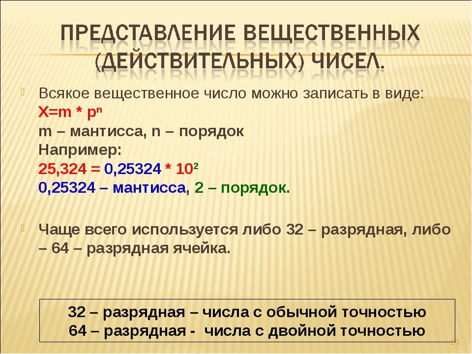 Всякое вещественное число можно записать в виде: Х=m * pn m – мантисса, n – п...