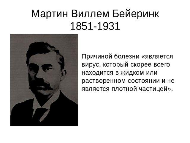 Мартин Виллем Бейеринк 1851-1931 Причиной болезни «является вирус, который ск...