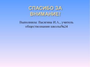 Выполнила: Васягина И.А., учитель обществознания школы№24