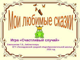 Игра «Счастливый случай» Емельянова Т.В., библиотекарь КГУ «Леонидовской сред