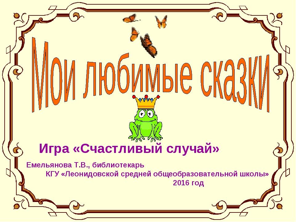 Игра «Счастливый случай» Емельянова Т.В., библиотекарь КГУ «Леонидовской сред...