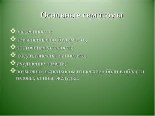 Основные симптомы рассеянность; повышенная возбудимость; постоянная усталость