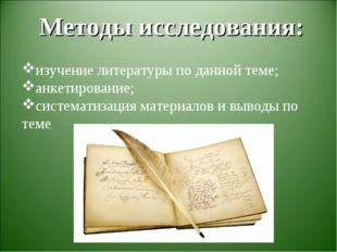 Методы исследования: изучение литературы по данной теме; анкетирование; сист