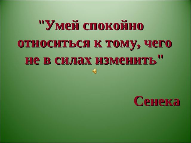 """""""Умей спокойно относиться к тому, чего не в силах изменить"""" Сенека"""