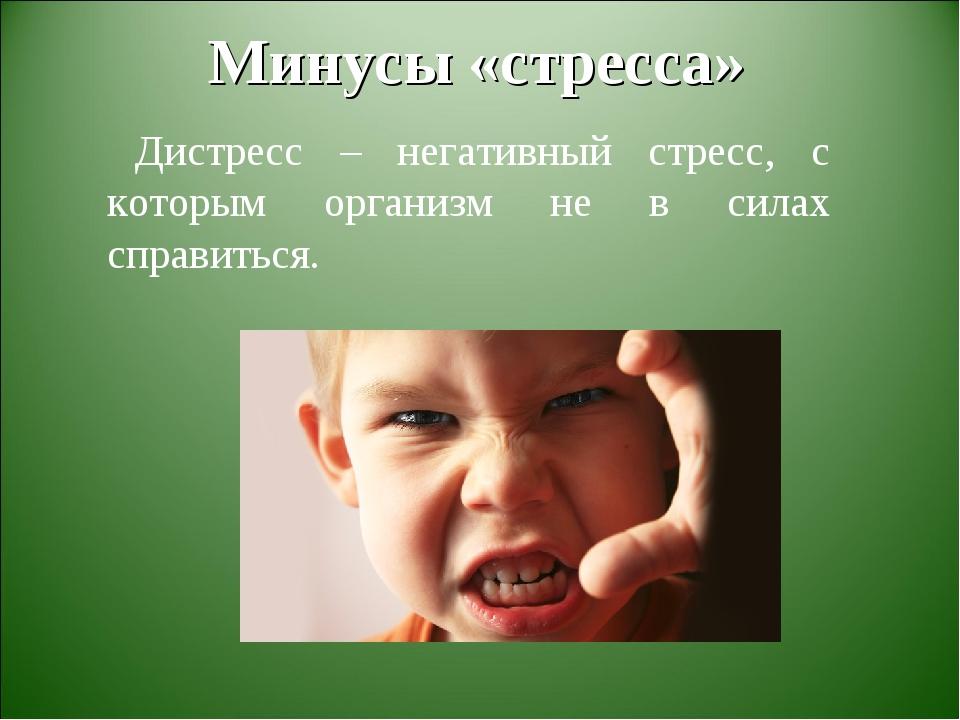 Минусы «стресса» Дистресс – негативный стресс, с которым организм не в силах...