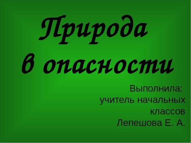 Природа в опасности Выполнила: учитель начальных классов Лепешова Е. А.