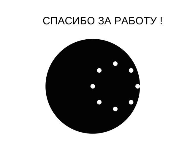 СПАСИБО ЗА РАБОТУ !