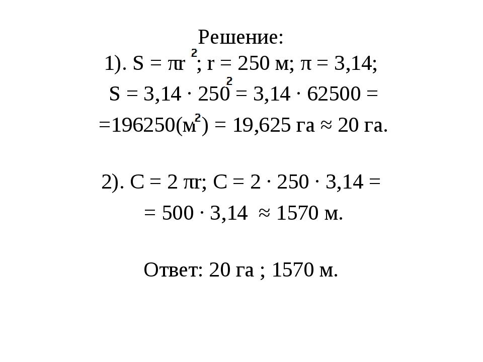 Решение: 1). Ѕ = πr ; r = 250 м; π = 3,14; Ѕ = 3,14 · 250= 3,14 · 62500 = =1...