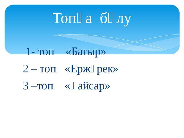 1- топ «Батыр» 2 – топ «Ержүрек» 3 –топ «Қайсар» Топқа бөлу