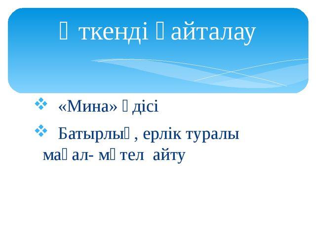 «Мина» әдісі Батырлық, ерлік туралы мақал- мәтел айту Өткенді қайталау