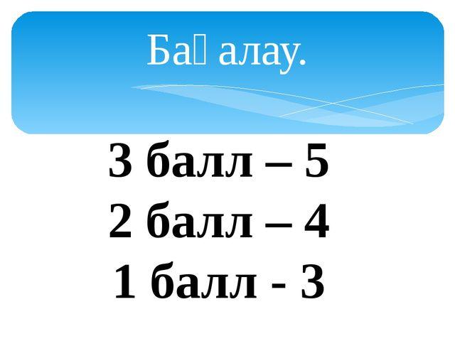 Бағалау. 3 балл – 5 2 балл – 4 1 балл - 3