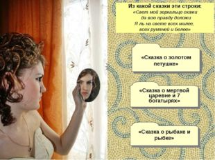Из какой сказки эти строки: «Свет мой зеркальце скажи да всю правду доложи Я