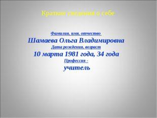 Краткие сведения о себе Фамилия, имя, отчество Шамаева Ольга Владимировна Дат
