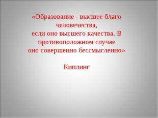 «Образование - высшее благо человечества, если оно высшего качества. В против