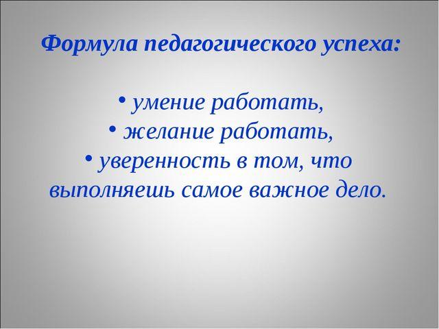 Формула педагогического успеха: умение работать, желание работать, уверенност...