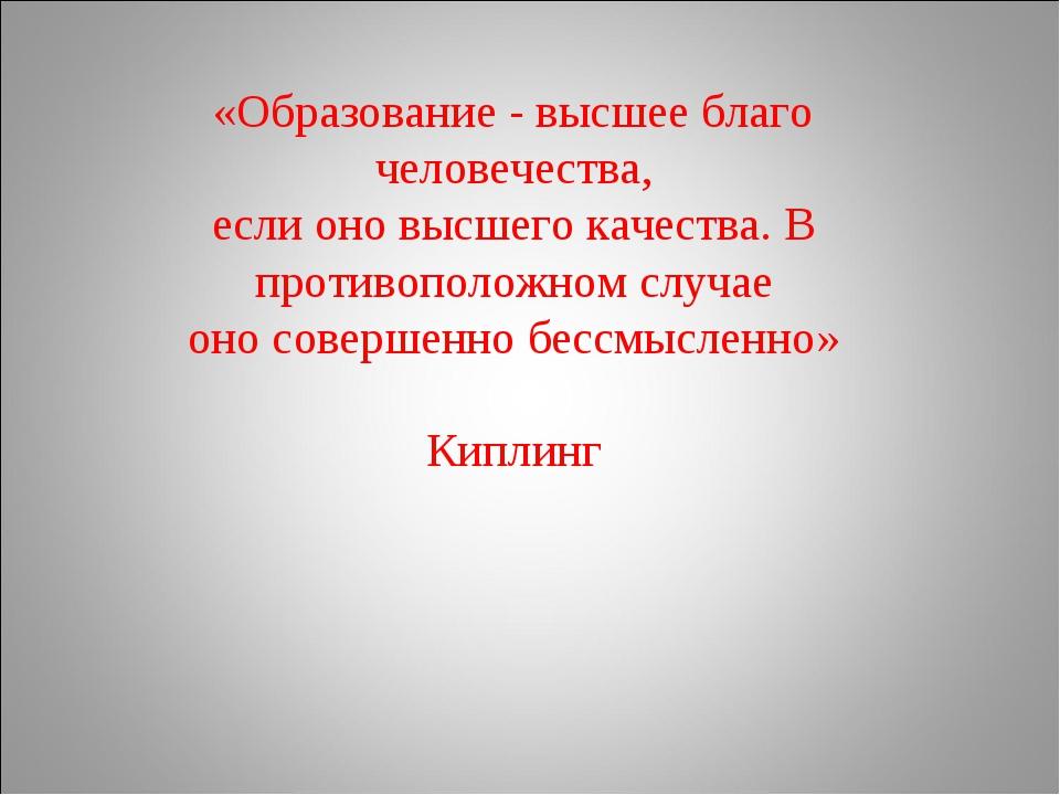 «Образование - высшее благо человечества, если оно высшего качества. В против...