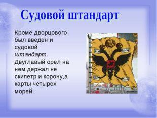 Кроме дворцового был введен и судовой штандарт. Двуглавый орел на нем держал